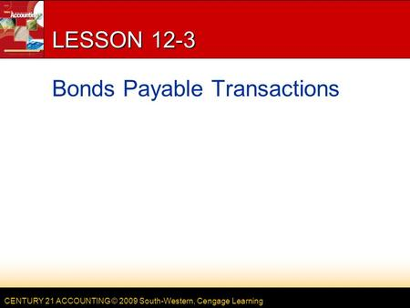 CENTURY 21 ACCOUNTING © 2009 South-Western, Cengage Learning LESSON 12-3 Bonds Payable Transactions.