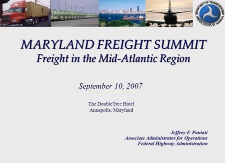MARYLAND FREIGHT SUMMIT Freight in the Mid-Atlantic Region Jeffrey F. Paniati Associate Administrator for Operations Federal Highway Administration September.