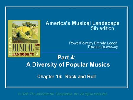 America's Musical Landscape 5th edition PowerPoint by Brenda Leach Towson University Part 4: A Diversity of Popular Musics Chapter 16: Rock and Roll ©