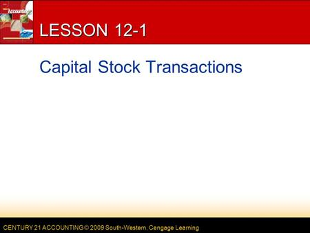CENTURY 21 ACCOUNTING © 2009 South-Western, Cengage Learning LESSON 12-1 Capital Stock Transactions.