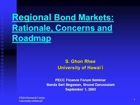 FIMA Research Center, University of Hawai'i 1 Regional Bond Markets: Rationale, Concerns and Roadmap S. Ghon Rhee University of Hawai ' i PECC Finance.