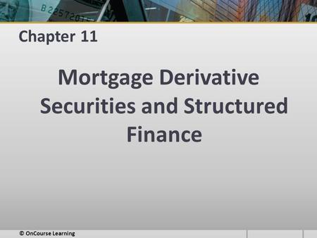 Chapter 11 Mortgage Derivative Securities and Structured Finance © OnCourse Learning.