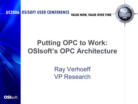 Putting OPC to Work: OSIsoft's OPC Architecture Ray Verhoeff VP Research.