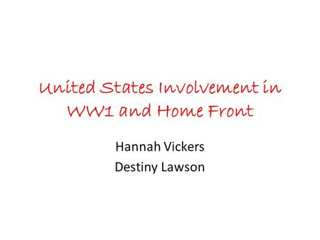 United States Involvement in WW1 and Home Front Hannah Vickers Destiny Lawson.