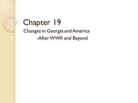 Chapter 19 Changes in Georgia and America -After WWII and Beyond.