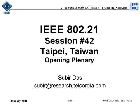 21-11-0xxx-00-0000-WG_Session-42_Opening_Notes.ppt January 2011 Subir Das, Chair, IEEE 802.21Slide 1 IEEE 802.21 Session #42 Taipei, Taiwan Opening Plenary.