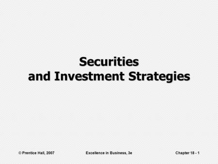 © Prentice Hall, 2007Excellence in Business, 3eChapter 18 - 1 Securities and Investment Strategies.