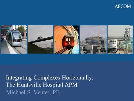 Integrating Complexes Horizontally: The Huntsville Hospital APM Michael S. Venter, PE.