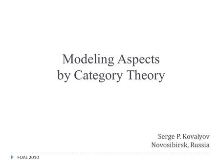 FOAL 2010 Modeling Aspects by Category Theory Serge P. Kovalyov Novosibirsk, Russia.