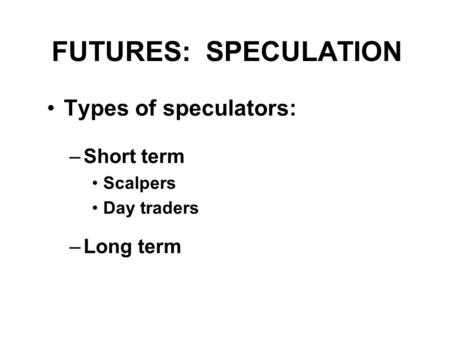 FUTURES: SPECULATION Types of speculators: –Short term Scalpers Day traders –Long term.