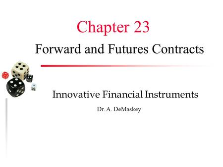 Forward and Futures Contracts Innovative Financial Instruments Dr. A. DeMaskey Chapter 23.