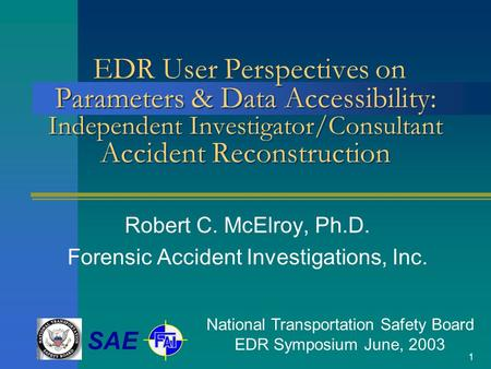 1 EDR User Perspectives on Parameters & Data Accessibility: Independent Investigator/Consultant Accident Reconstruction Robert C. McElroy, Ph.D. Forensic.