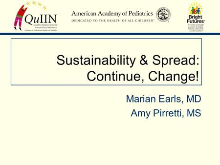 Sustainability & Spread: Continue, Change! Marian Earls, MD Amy Pirretti, MS.