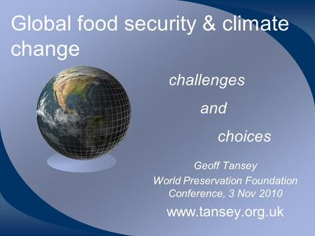 Global food security & climate change Geoff Tansey World Preservation Foundation Conference, 3 Nov 2010 www.tansey.org.uk challenges and choices.