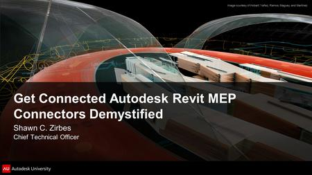 Get Connected Autodesk Revit MEP Connectors Demystified Shawn C. Zirbes Chief Technical Officer Image courtesy of Hobart, Yañez, Ramos, Maguey, and Martínez.