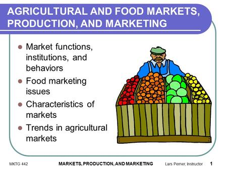 MKTG 442 MARKETS, PRODUCTION, AND MARKETING Lars Perner, Instructor 1 AGRICULTURAL AND FOOD MARKETS, PRODUCTION, AND MARKETING Market functions, institutions,