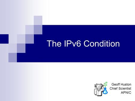 The IPv6 Condition Geoff Huston Chief Scientist APNIC.