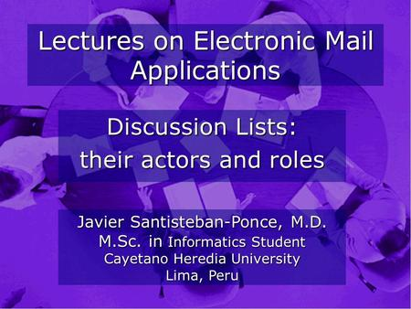 Lectures on Electronic Mail Applications Discussion Lists: their actors and roles Javier Santisteban-Ponce, M.D. M.Sc. in Informatics Student Cayetano.