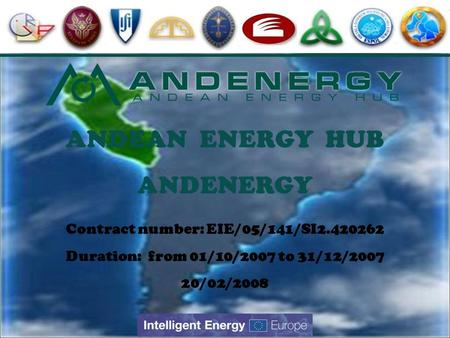 Contract number: EIE/05/141/SI2.420262 Duration: from 01/10/2007 to 31/12/2007 20/02/2008 ANDEAN ENERGY HUB ANDENERGY.