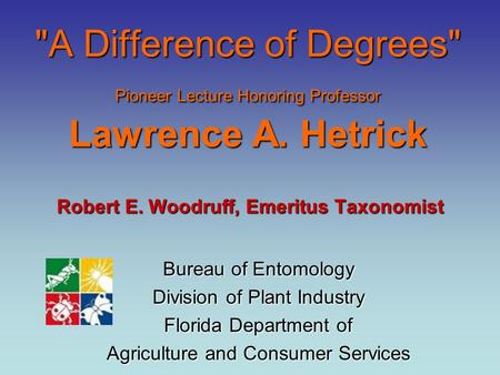 A Difference of Degrees Pioneer Lecture Honoring Professor Lawrence A. Hetrick Robert E. Woodruff, Emeritus Taxonomist Bureau of Entomology Division.