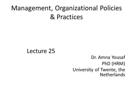 Management, Organizational Policies & Practices Lecture 25 Dr. Amna Yousaf PhD (HRM) University of Twente, the Netherlands.