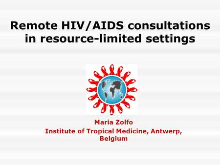 Remote HIV/AIDS consultations in resource-limited settings Maria Zolfo Institute of Tropical Medicine, Antwerp, Belgium.