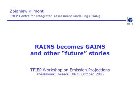 "RAINS becomes GAINS and other ""future"" stories TFIEP Workshop on Emission Projections Thessaloniki, Greece, 30-31 October, 2006 Zbigniew Klimont EMEP Centre."
