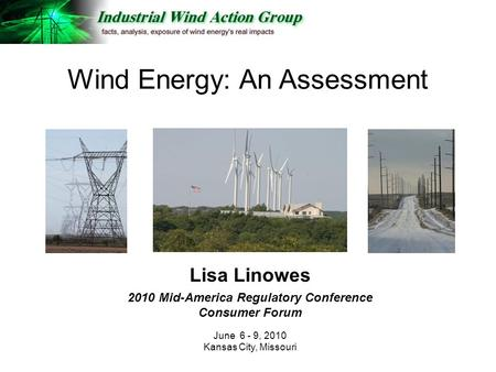 Lisa Linowes 2010 Mid-America Regulatory Conference Consumer Forum June 6 - 9, 2010 Kansas City, Missouri Wind Energy: An Assessment.