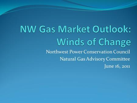 Northwest Power Conservation Council Natural Gas Advisory Committee June 16, 2011.