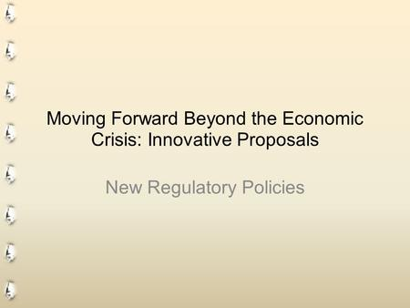 Moving Forward Beyond the Economic Crisis: Innovative Proposals New Regulatory Policies.