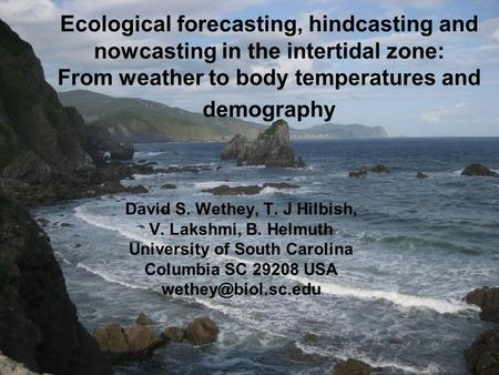 Ecological forecasting, hindcasting and nowcasting in the intertidal zone: From weather to body temperatures and demography David S. Wethey, T. J Hilbish,