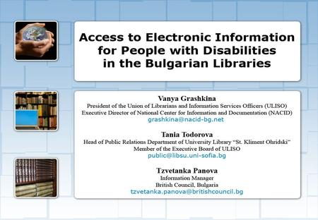 Access to Electronic Information for People with Disabilities in the Bulgarian Libraries Access to Electronic Information for People with Disabilities.