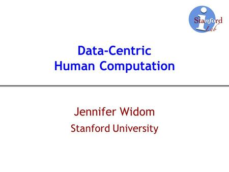 Data-Centric Human Computation Jennifer Widom Stanford University.