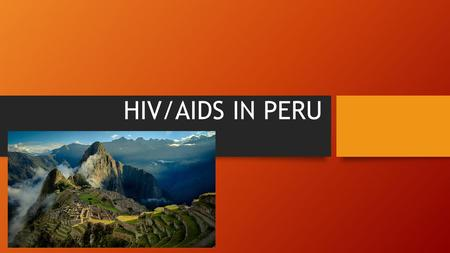 HIV/AIDS IN PERU. Map General statistics Population- 30.38 million Life expectancy: Male: 71.45 years Female: 75.6 years GNI- 338.9 billion Literacy.
