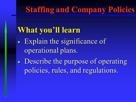 What you'll learn  Explain the significance of operational plans.  Describe the purpose of operating policies, rules, and regulations. Staffing and.