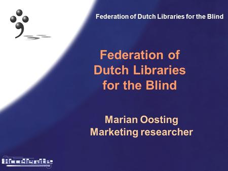 Federation of Dutch Libraries for the Blind Marian Oosting Marketing researcher.