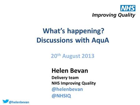 @helenbevan What's happening? Discussions with AquA 20 th August 2013 Helen Bevan Delivery team NHS