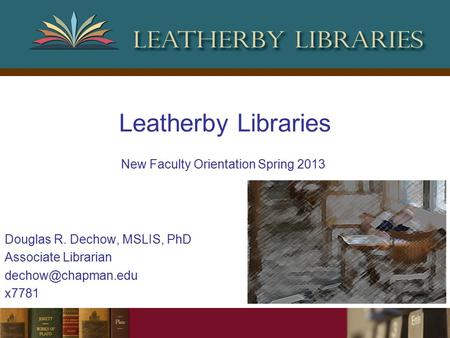 Leatherby Libraries Douglas R. Dechow, MSLIS, PhD Associate Librarian x7781 New Faculty Orientation Spring 2013.