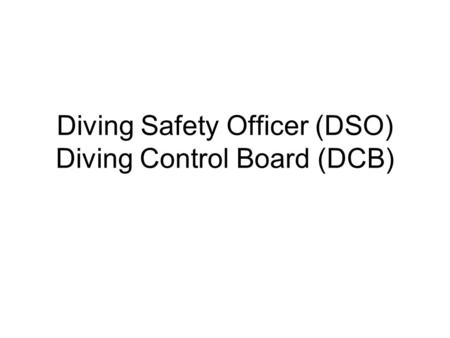 Diving Safety Officer (DSO) Diving Control Board (DCB)