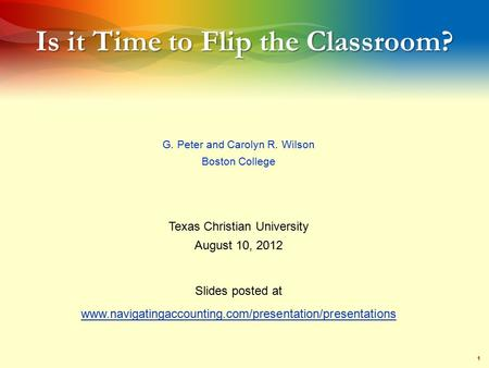1 Is it Time to Flip the Classroom? G. Peter and Carolyn R. Wilson Boston College Texas Christian University August 10, 2012 Slides posted at www.navigatingaccounting.com/presentation/presentations.
