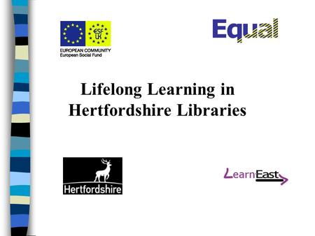 Lifelong Learning in Hertfordshire Libraries. Hertfordshire n Population of 1 million –4% minority ethnic groups –1% unemployment –25% of workforce commute.