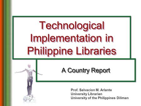 Technological Implementation in Philippine Libraries A Country Report Prof. Salvacion M. Arlante University Librarian University of the Philippines Diliman.