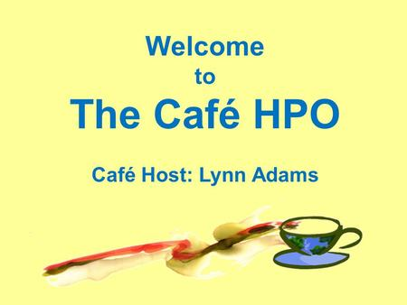 Welcome to The Café HPO Café Host: Lynn Adams. Afternoon Overview World Café Experience Brief World Café Learning Program Official Meeting Close Lounge.