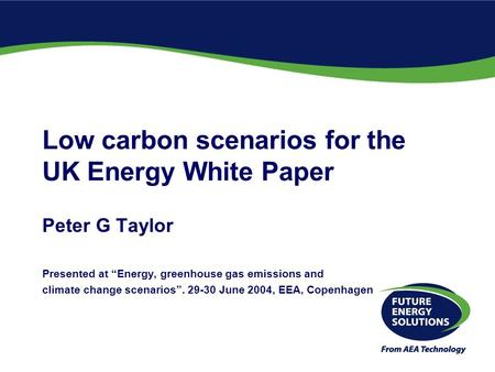 "Low carbon scenarios for the UK Energy White Paper Peter G Taylor Presented at ""Energy, greenhouse gas emissions and climate change scenarios"". 29-30 June."