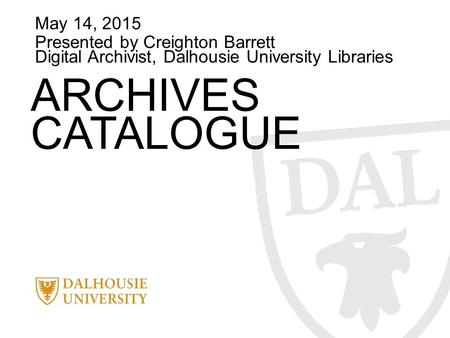 May 14, 2015 Presented by Creighton Barrett Digital Archivist, Dalhousie University Libraries ARCHIVES CATALOGUE.