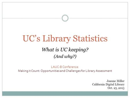 UC's Library Statistics What is UC keeping? (And why?) LAUC-B Conference: Making it Count: Opportunities and Challenges for Library Assessment Joanne Miller.