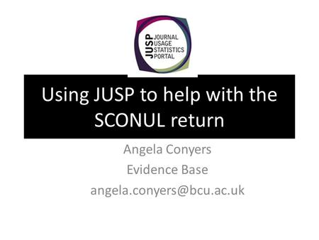 Using JUSP to help with the SCONUL return Angela Conyers Evidence Base
