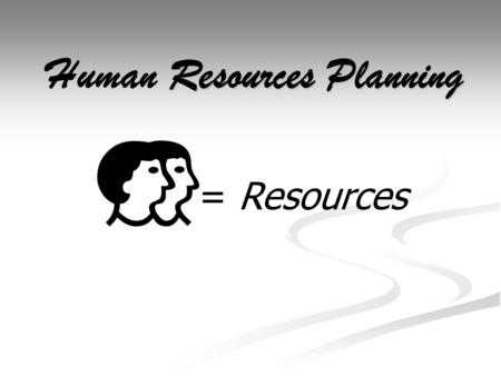 Resources Planning Human Resources Planning  = Resources.
