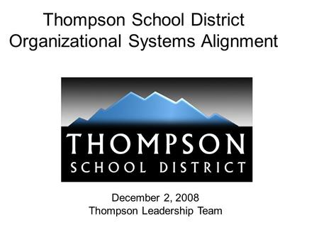 Thompson School District Organizational Systems Alignment December 2, 2008 Thompson Leadership Team.