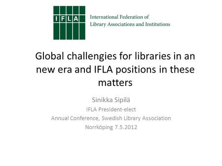 Global challengies for libraries in an new era and IFLA positions in these matters Sinikka Sipilä IFLA President-elect Annual Conference, Swedish Library.